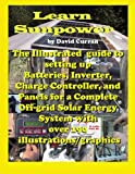 Learn Sun Power: The Illustrated guide to setting up Batteries, Inverter, Charge Controller, and Panels for a Complete Off-grid Solar Energy System with over 190  illustrations/graphics