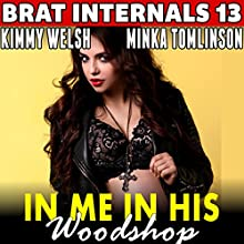 In Me in His Woodshop: Brat Internals 13 Audiobook by Kimmy Welsh Narrated by Minka Tomlinson