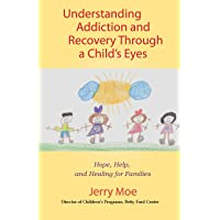 Understanding Addiction and Recovery Through a Child's Eyes: Hope, Help, and Healing for Families