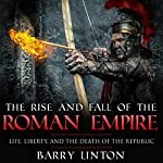 The Rise and Fall of the Roman Empire: Life, Liberty, and the Death of the Republic | Barry Linton