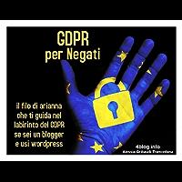 GDPR per Negati: il filo di Arianna che ti guida nel labirinto del GDPR se sei un blogger e usi wordpress (4blog)