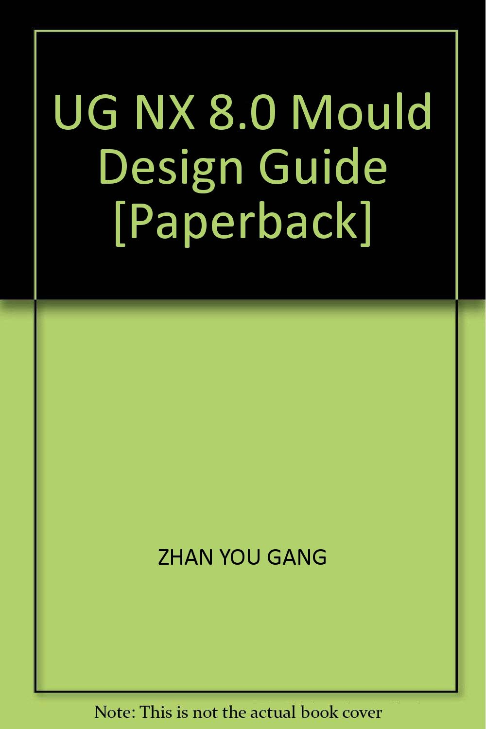 UG NX 8 0 Mould Design Guide [Paperback]: ZHAN YOU GANG