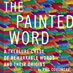 The Painted Word: A Treasure Chest of Remarkable Words and Their Origins | Phil Cousineau