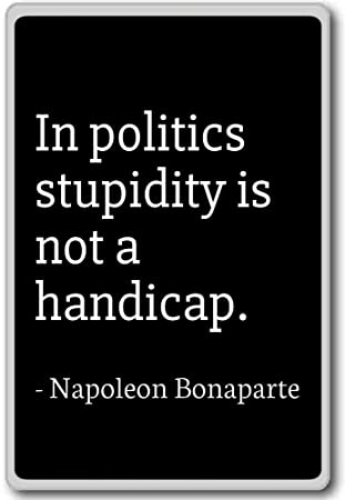 Napoleon Bonaparte Quotes | Amazon Com In Politics Stupidity Is Not A Handicap Napoleon
