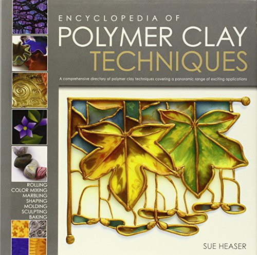 The Encyclopedia of Polymer Clay Techniques: A Comprehensive Directory of Polymer Clay Techniques Covering a Panoramic R