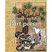 Les Trésors perdus de l'art persan (French Edition)