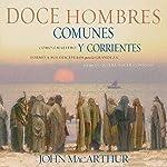 Doce Hombres Comunes y Corrientes [Twelve Ordinary Men]: Cómo el Maestro formó a sus discípulos para la grandeza, y lo que Él quiere hacer contigo   John F. MacArthur