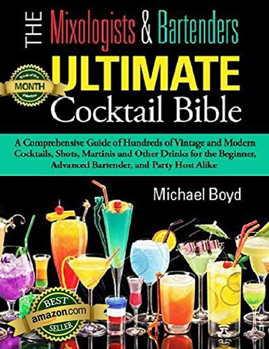 The Mixologist's and Bartender's Ultimate Cocktail Bible-Cocktails, Spirits, and Bartending Recipes: A comprehensive guide of hundreds of vintage and modern ... Mixed Drinks, Bartending, Spirits, Liquors) by Michael Boyd