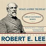 Robert E. Lee: Lessons in Leadership | Noah Andre Trudeau