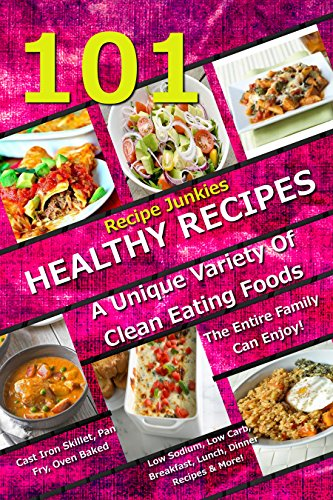 101 Healthy Recipes - A Unique Variety Of Clean Eating Foods The Entire Family Can Enjoy! - Cast Iron Skillet, Pan Fry, Oven Baked, Low Sodium, Low Carb, ... Recipes & More! (Recipe Junkies Cookbooks) by Recipe Junkies