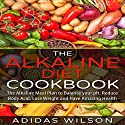 The Alkaline Diet Cookbook: The Alkaline Meal Plan to Balance your pH, Reduce Body Acid, Lose Weight and Have Amazing Health Audiobook by Adidas Wilson Narrated by Kelly McGee