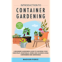 Introduction to Container Gardening : Beginners Guide to Growing Your Own Fruit, Vegetables and Herbs Using Containers…