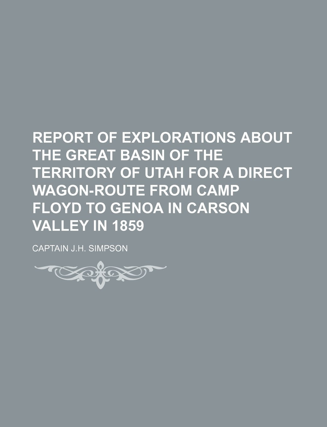 Read Online REPORT OF EXPLORATIONS ABOUT THE GREAT BASIN OF THE TERRITORY OF UTAH FOR A DIRECT WAGON-ROUTE FROM CAMP FLOYD TO GENOA IN CARSON VALLEY IN 1859 pdf epub