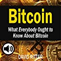 Bitcoin: What Everybody Ought to Know About Bitcoin: Bitcoin Mining, Bitcoin Investing, Bitcoin Trading and Blockchain: Cryptocurrency, Book 2 Audiobook by David Ritter Narrated by William Bahl