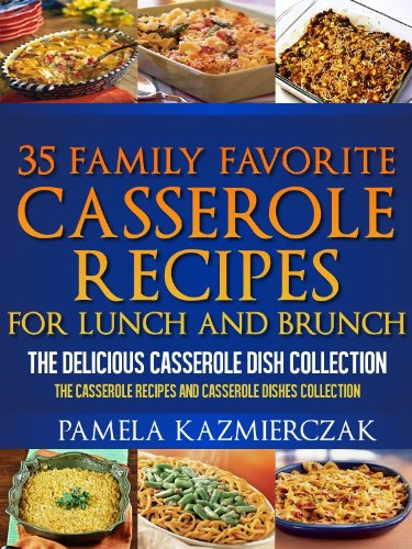 (35 Family Favorite Casserole Recipes For Lunch and Brunch - The Delicious Casserole Dish Collection (The Casserole Recipes and Casserole Dishes Collect Book 4) )