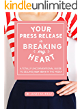 Your Press Release Is Breaking My Heart: A Totally Unconventional Guide To Selling Your Story In The Media (English Edition)