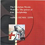 Christian Mystic Warrior: The Power of True Discipleship: Believing in the Supernatural Power of God | Henry Harrison Epps