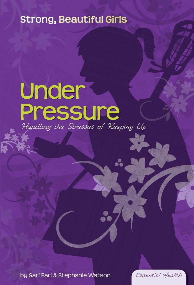 Read Online Under Pressure: Handling the Stresses of Keeping Up (Essential Health: Strong, Beautiful Girls) PDF