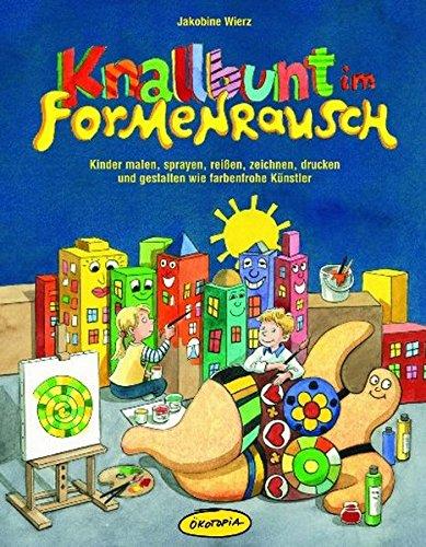 Knallbunt im Formenrausch: Kinder malen, sprayen, reißen, zeichnen, drucken und gestalten wie farbenfrohe Künstler (Praxisbücher für den pädagogischen Alltag)