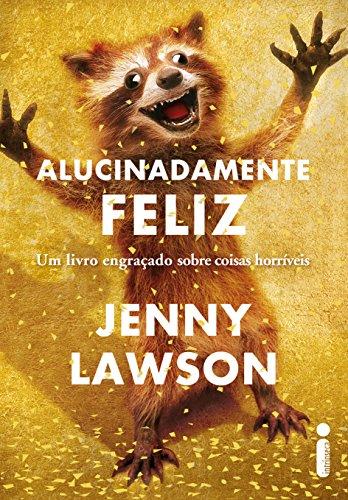 Alucinadamente feliz: Um livro engraçado sobre coisas horríveis