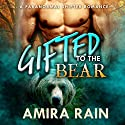 Gifted to the Bear: A Paranormal Shapeshifter Romance Audiobook by Amira Rain Narrated by Evangeline E. Shepherd