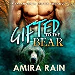 Gifted to the Bear: A Paranormal Shapeshifter Romance | Amira Rain