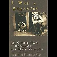 I Was A Stranger: A Christian Theology of Hospitality