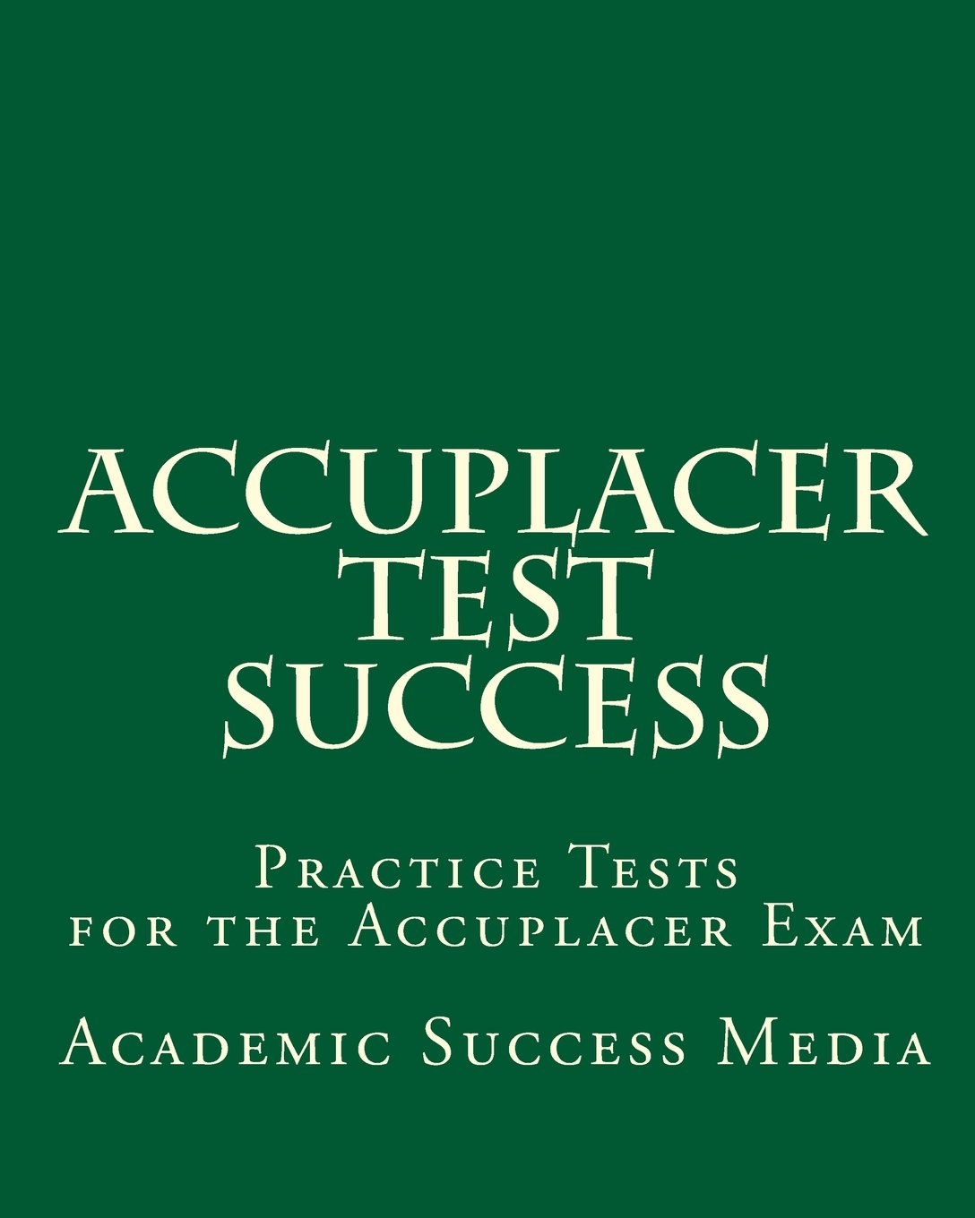 Accuplacer Test Success: Practice Tests for the Accuplacer Exam: Academic  Success Media: 9781453691236: Amazon.com: Books
