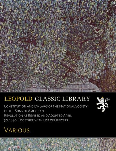 Download Constitution and By-Laws of the National Society of the Sons of American Revolution as Revised and Adopted April 30, 1890, Together with List of Officers pdf