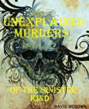 UNEXPLAINED DEATHS OF THE SINISTER KIND. MYSTERIOUS DEATHS; TRUE STORIES.: Strange, Mysterious & Unexplained Deaths. Unexplained Mysteries, Curiosities ... & Wonders. Unexplained Phenomenon. Book 2)