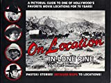 On Location in Lone Pine: A Pictorial Guide to Movies Shot in and Around California's Alabama Hills