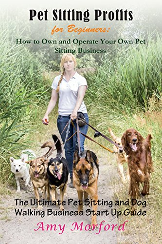 Pet Sitting Profits for Beginners: How to Own and Operate Your Own Pet Sitting Business: The Ultimate Pet Sitting and Dog Walking Business Start Up Guide