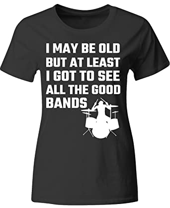 2872b3ee Amazon.com: I May Be Old But at Least I Got to See All The Good Bands -  Ladies T-Shirt: Clothing