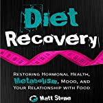 Diet Recovery: Restoring Hormonal Health, Metabolism, Mood, and Your Relationship with Food | Matt Stone
