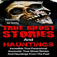 True Ghost Stories and Hauntings: Incredible True Paranormal Accounts: True Ghost Stories and Hauntings from the past (True Horror Book, 3) Audiobook by Travis S. Kennedy Narrated by Ian Kenny