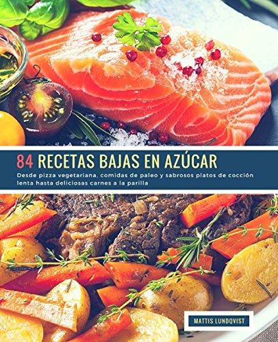 84 Recetas Bajas en Azucar: Desde pizza vegetariana, comidas de paleo y sabrosos platos de coccion lenta hasta deliciosas carnes a la parilla (Volume 1) (Spanish Edition) [Lundqvist, Mattis] (Tapa Blanda)