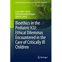Bioethics in the Pediatric ICU: Ethical Dilemmas Encountered in the Care of Critically...