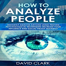 How to Analyze People:  Instantly Analyze Anyone Using Proven Psychological Techniques - Increase your Influence and Social Proof Instantly (Volume 1) Audiobook by David Clark Narrated by Sam Slydell