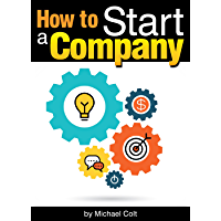 How to Start a Company: The Entrepreneur's Essential Guide to Starting a Company - ( Starting a New Company | Company Structure | Start Up Company ) (English Edition)