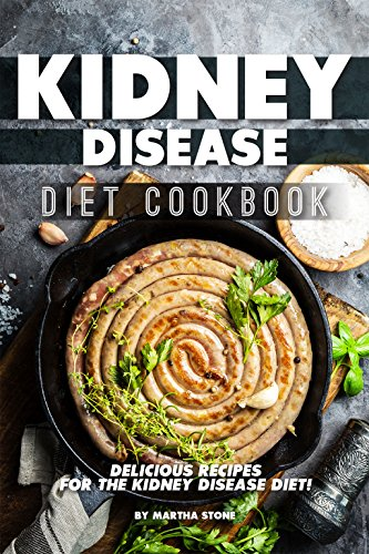 Kidney Disease Diet Cookbook: Delicious Recipes for the Kidney Disease Diet! by Martha Stone