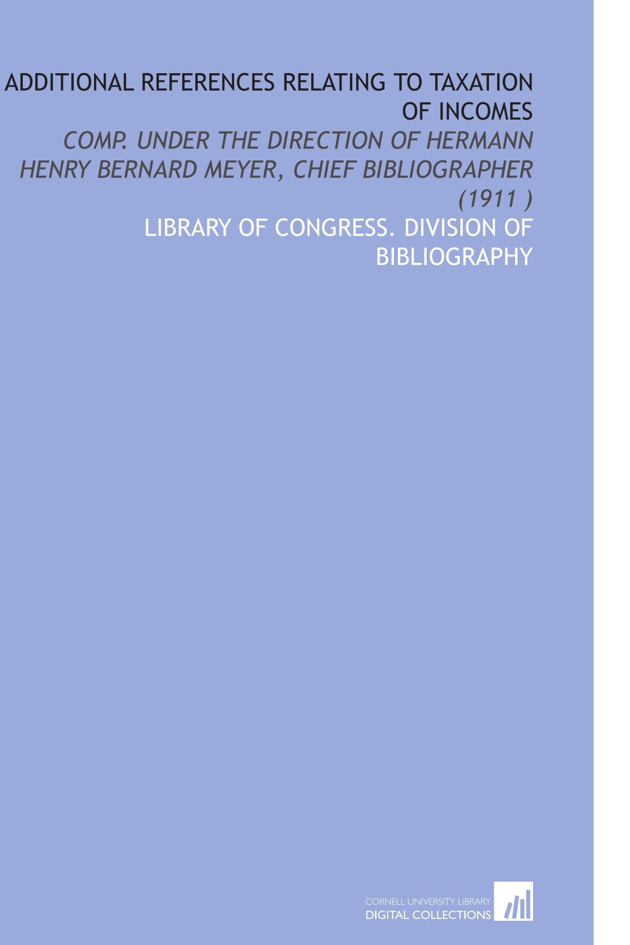 Read Online Additional References Relating to Taxation of Incomes: Comp. Under the Direction of Hermann Henry Bernard Meyer, Chief Bibliographer (1911 ) ebook