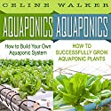 Aquaponics: How to Build Your Own Aquaponic System and Successfully Grow Aquaponic Plants Audiobook by Celine Walker Narrated by C.J. McAllister