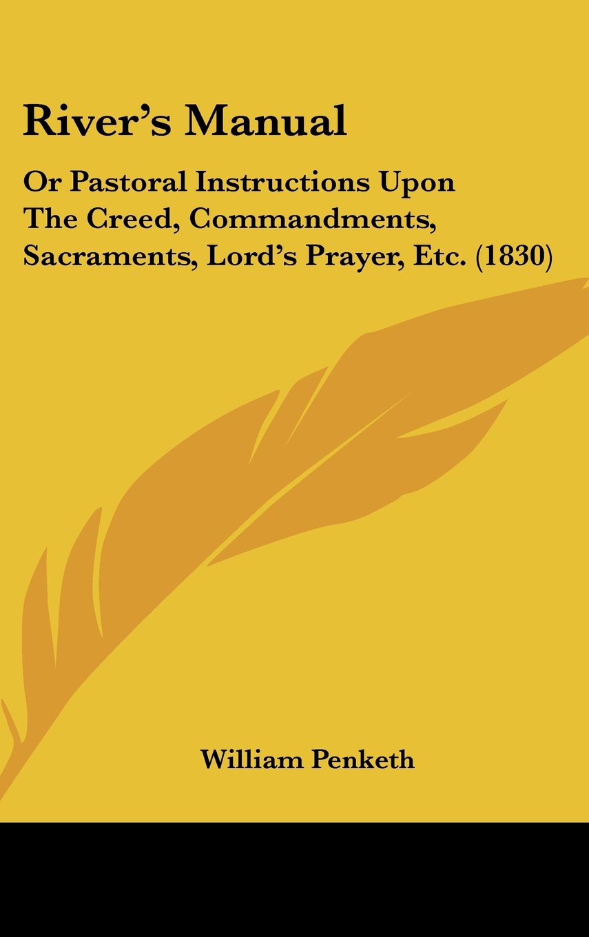 Download River's Manual: Or Pastoral Instructions Upon The Creed, Commandments, Sacraments, Lord's Prayer, Etc. (1830) ebook