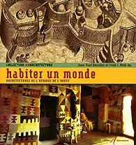 Habiter un monde : Architectures de l'Afrique de l'Ouest par Jean-Paul Bourdier