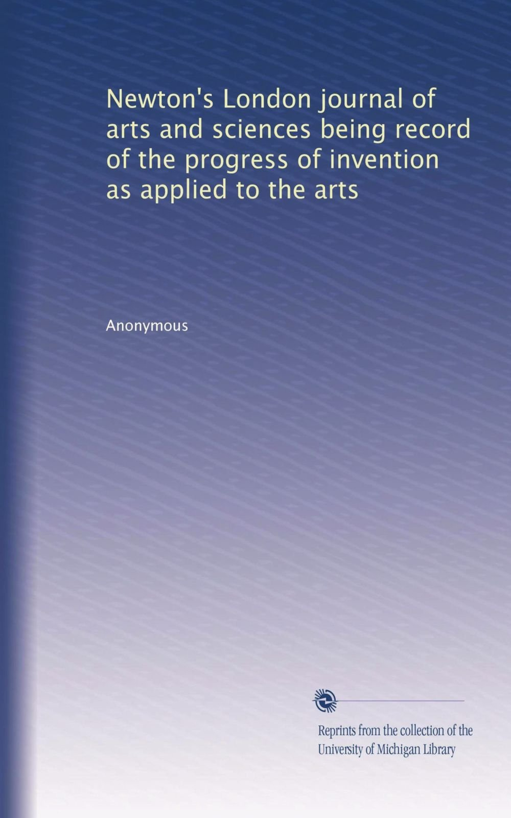 Newton's London journal of arts and sciences being record of the progress of invention as applied to the arts (Volume 51) PDF