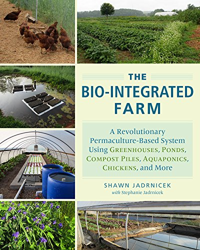 The Bio-Integrated Farm: A Revolutionary Permaculture-Based System Using Greenhouses, Ponds, Compost Piles, Aquaponics, Chickens, and More                         (Paperback)