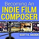 Becoming an Indie Film Composer Audiobook by Scott Haskin Narrated by Scott Haskin