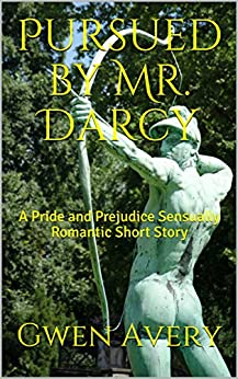Pursued by Mr. Darcy: A Pride and Prejudice Sensually Romantic Short Story (Sensual Romantic Short Stories Book 3) by [Avery, Gwen, Austen, Saucy]