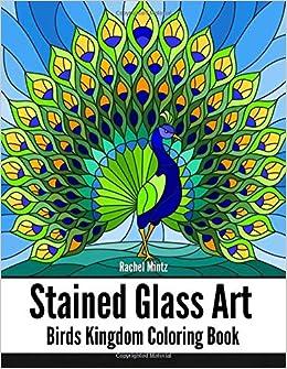 Stained Glass Art Birds Kingdom Coloring Book Artistic Patterns Of Beautiful Birds Parrots Flamingo Peacock Hummingbird Owls For Adults Mintz Rachel 9781724857873 Amazon Com Books