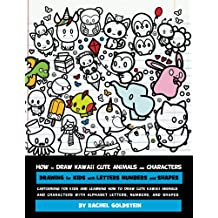 How to Draw Kawaii Cute Animals and Characters : Drawing for Kids with Letters Numbers and Shapes: Cartooning for Kids and Learning How to Draw Cute Kawaii Animals and Characters with Alphabet Letters, Numbers, and Shapes
